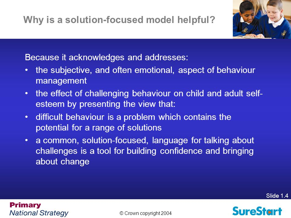 © Crown copyright 2004 Slide 1.4 Why is a solution-focused model helpful.
