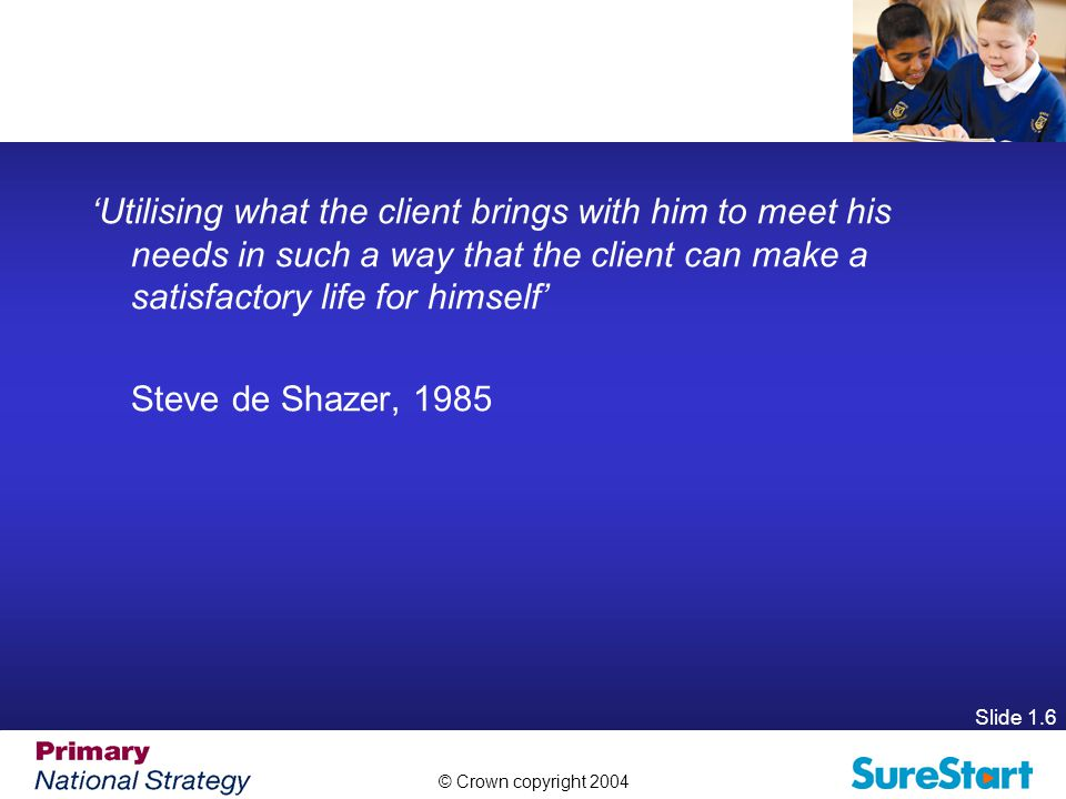 © Crown copyright 2004 Slide 1.6 'Utilising what the client brings with him to meet his needs in such a way that the client can make a satisfactory life for himself' Steve de Shazer, 1985