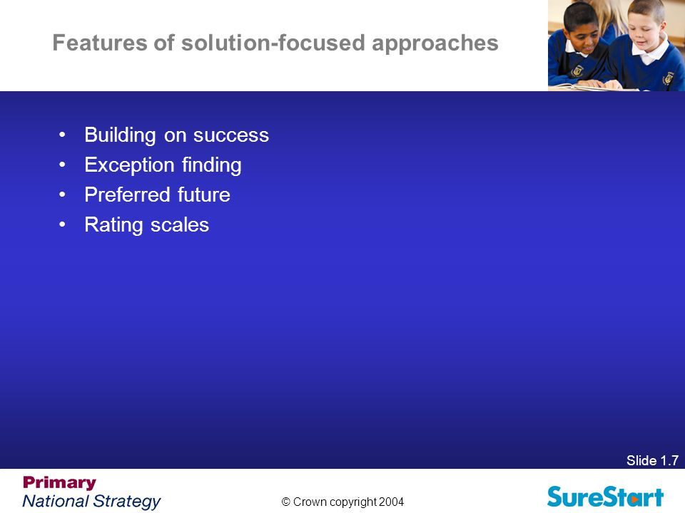 © Crown copyright 2004 Slide 1.7 Features of solution-focused approaches Building on success Exception finding Preferred future Rating scales