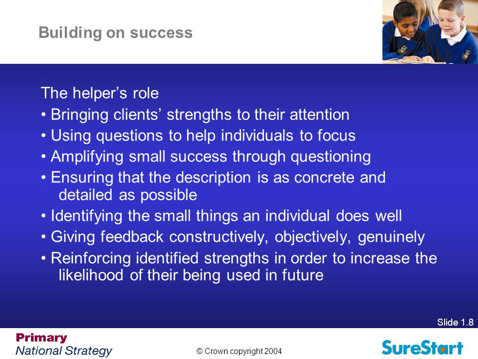 © Crown copyright 2004 Slide 1.8 Building on success The helper's role Bringing clients' strengths to their attention Using questions to help individuals to focus Amplifying small success through questioning Ensuring that the description is as concrete and detailed as possible Identifying the small things an individual does well Giving feedback constructively, objectively, genuinely Reinforcing identified strengths in order to increase the likelihood of their being used in future