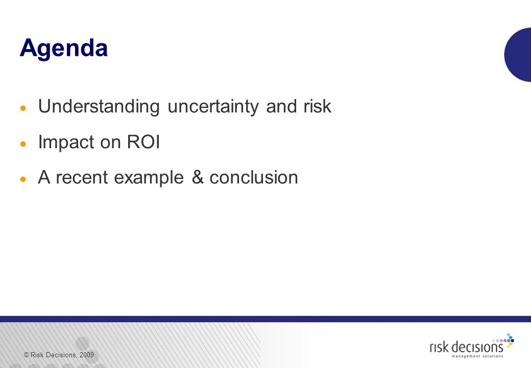 © Risk Decisions, 2009 Agenda  Understanding uncertainty and risk  Impact on ROI  A recent example & conclusion