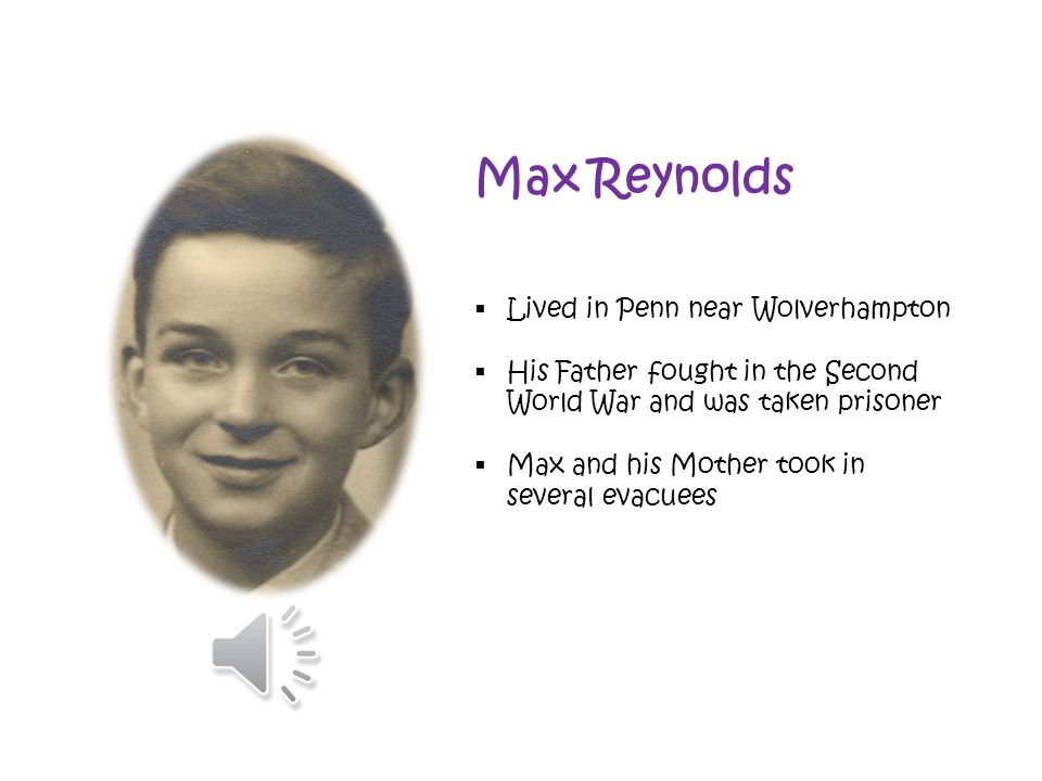Max Reynolds  Lived in Penn near Wolverhampton  His Father fought in the Second World War and was taken prisoner  Max and his Mother took in several evacuees