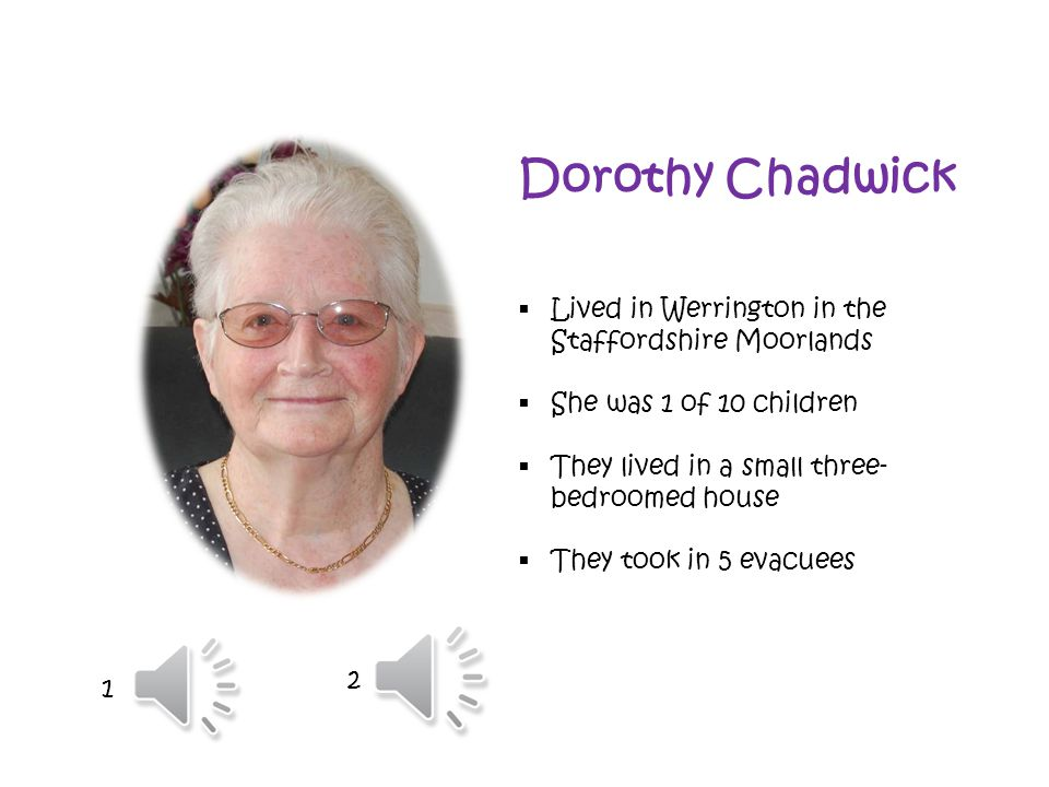 Dorothy Chadwick  Lived in Werrington in the Staffordshire Moorlands  She was 1 of 10 children  They lived in a small three- bedroomed house  They took in 5 evacuees 1 2