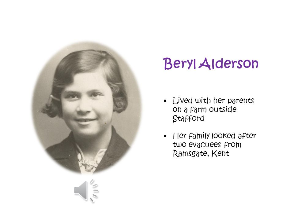 Beryl Alderson  Lived with her parents on a farm outside Stafford  Her family looked after two evacuees from Ramsgate, Kent