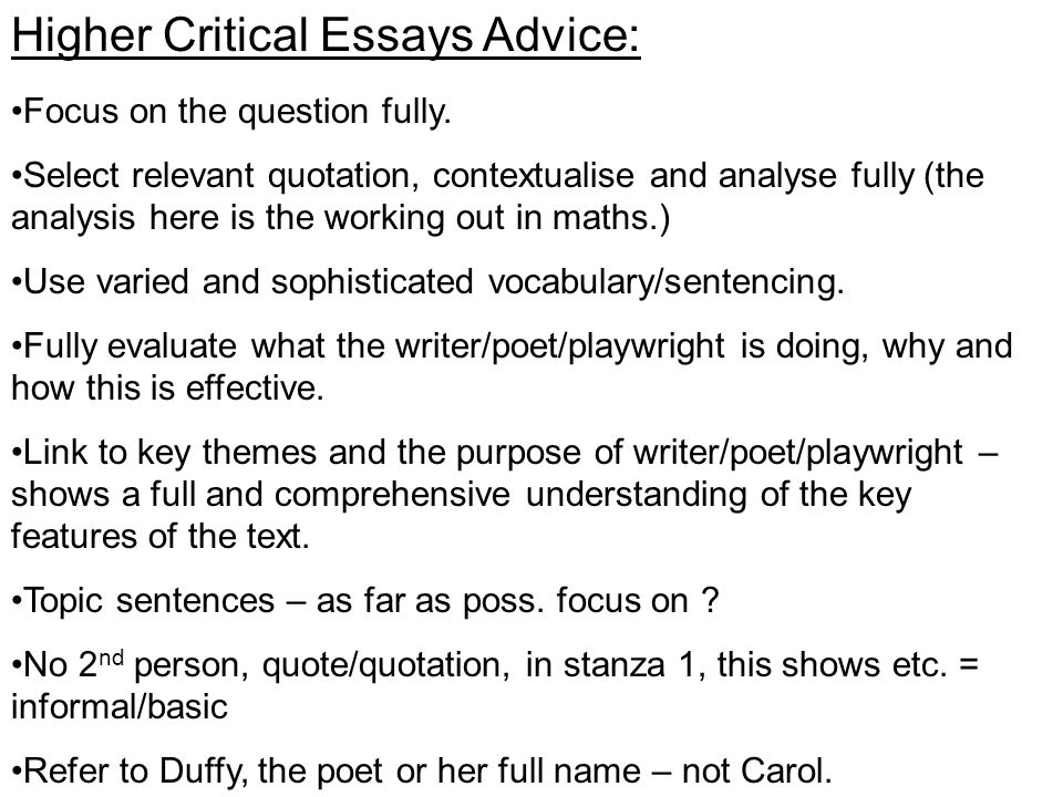 Higher Critical Essays Advice: Focus on the question fully. Select relevant quotation, contextualise and analyse fully (the analysis here is the worki