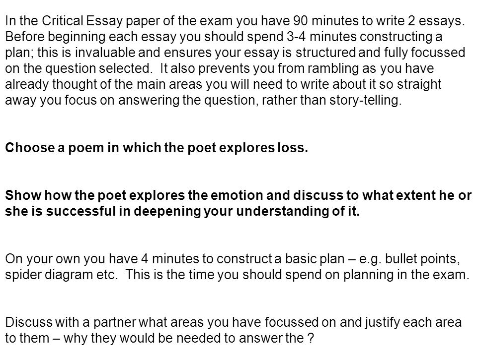 In the Critical Essay paper of the exam you have 90 minutes to write 2 essays. Before beginning each essay you should spend 3-4 minutes constructing a