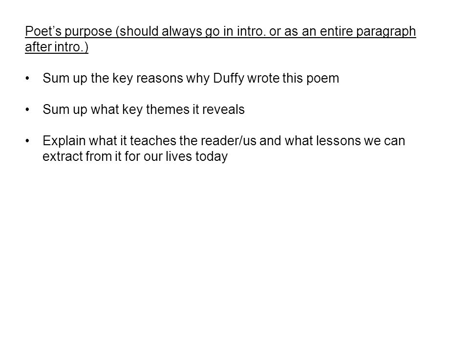 Poet's purpose (should always go in intro. or as an entire paragraph after intro.) Sum up the key reasons why Duffy wrote this poem Sum up what key th