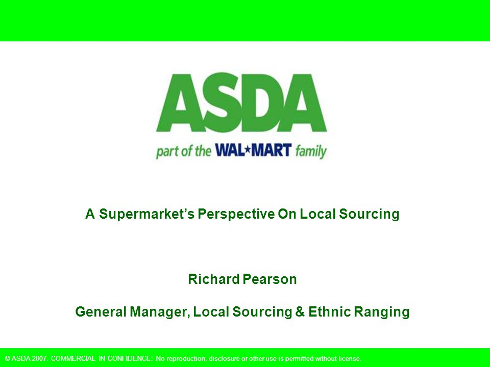 © ASDA 2007. COMMERCIAL IN CONFIDENCE: No reproduction, disclosure or other use is permitted without license. A Supermarket's Perspective On Local Sou