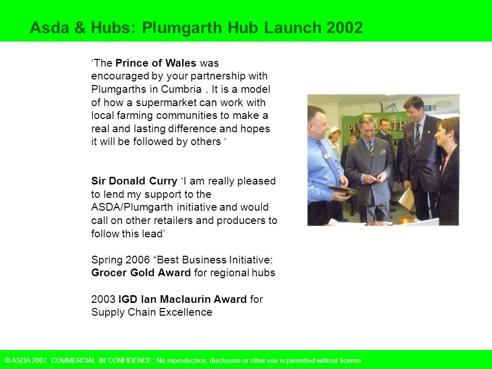 © ASDA 2007. COMMERCIAL IN CONFIDENCE: No reproduction, disclosure or other use is permitted without license. Asda & Hubs: Plumgarth Hub Launch 2002 '