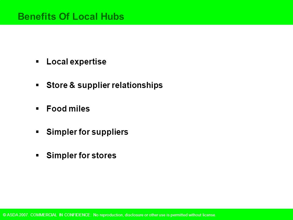 © ASDA 2007. COMMERCIAL IN CONFIDENCE: No reproduction, disclosure or other use is permitted without license. Benefits Of Local Hubs  Local expertise