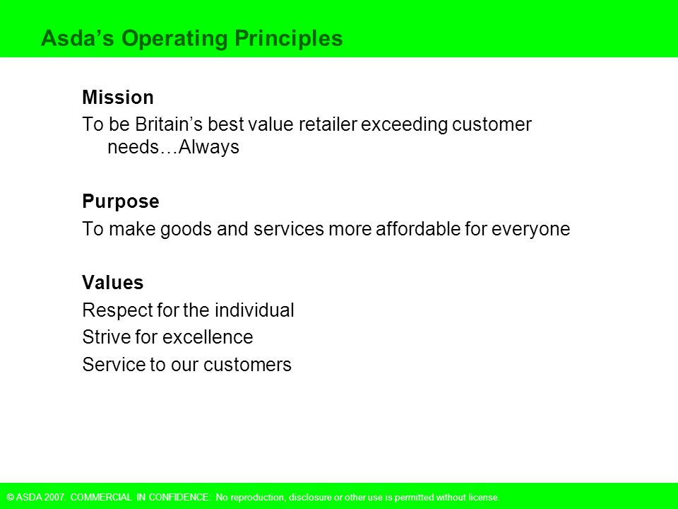 © ASDA 2007. COMMERCIAL IN CONFIDENCE: No reproduction, disclosure or other use is permitted without license. Asda's Operating Principles Mission To b