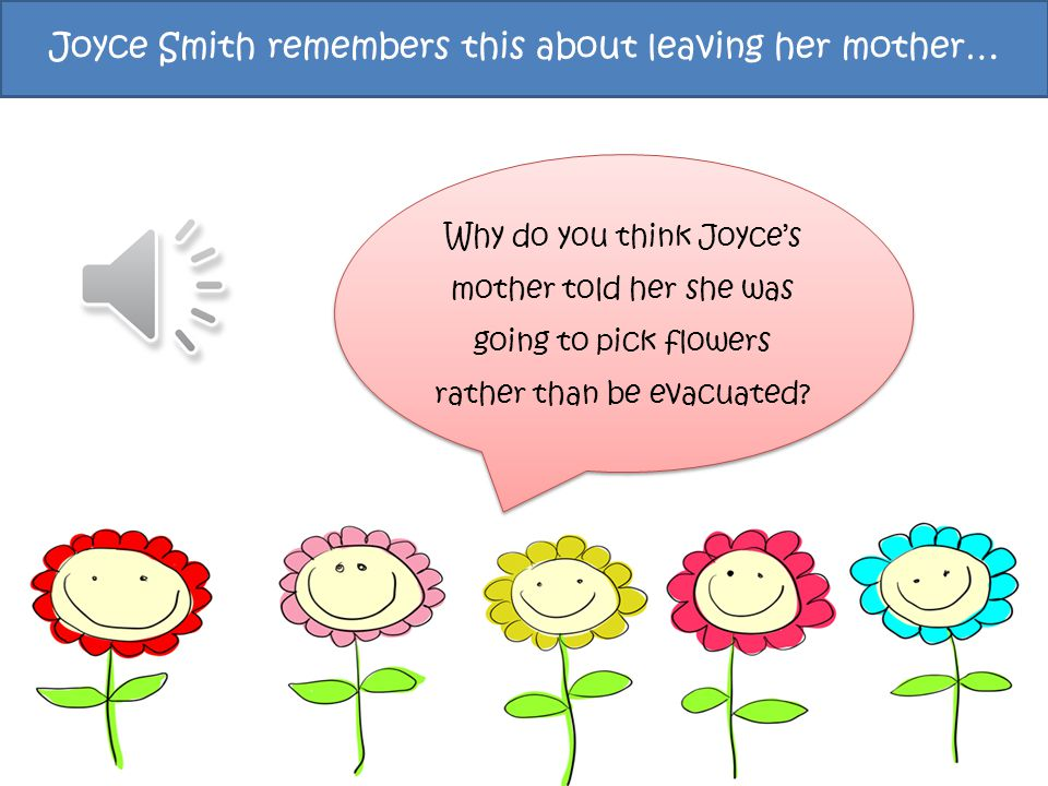 Joyce Smith remembers this about leaving her mother… Why do you think Joyce's mother told her she was going to pick flowers rather than be evacuated?
