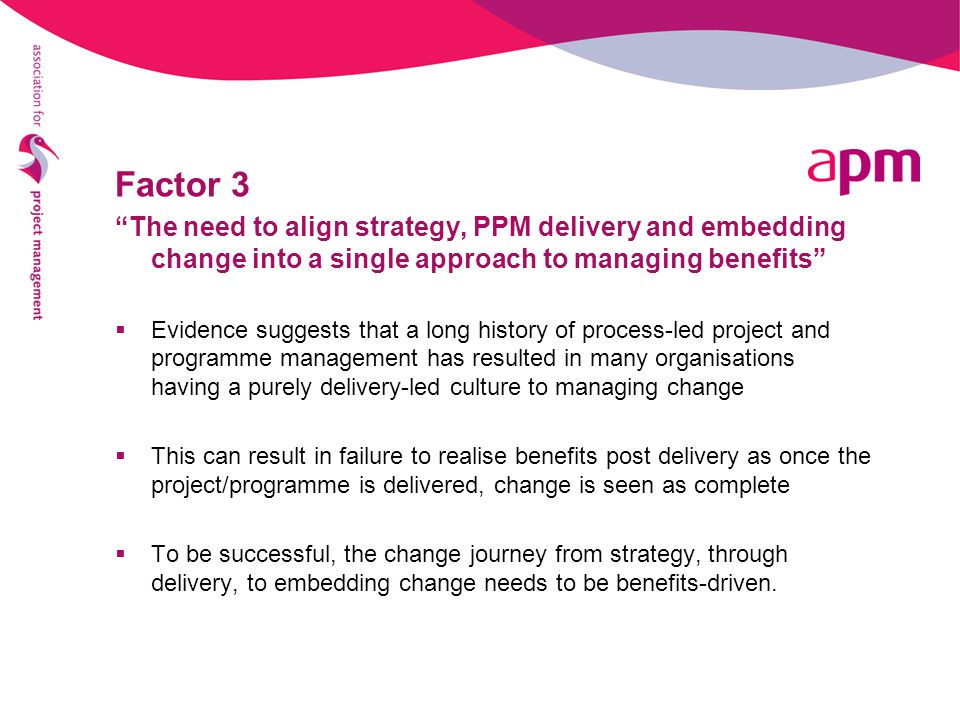 Factor 3 The need to align strategy, PPM delivery and embedding change into a single approach to managing benefits  Evidence suggests that a long history of process-led project and programme management has resulted in many organisations having a purely delivery-led culture to managing change  This can result in failure to realise benefits post delivery as once the project/programme is delivered, change is seen as complete  To be successful, the change journey from strategy, through delivery, to embedding change needs to be benefits-driven.