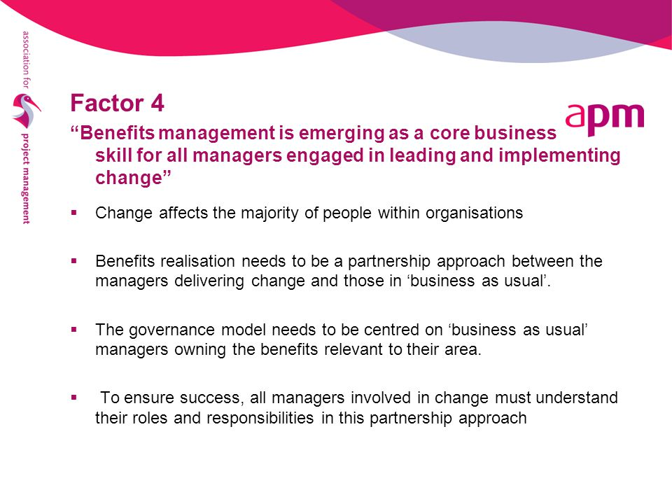 Factor 4 Benefits management is emerging as a core business skill for all managers engaged in leading and implementing change  Change affects the majority of people within organisations  Benefits realisation needs to be a partnership approach between the managers delivering change and those in 'business as usual'.