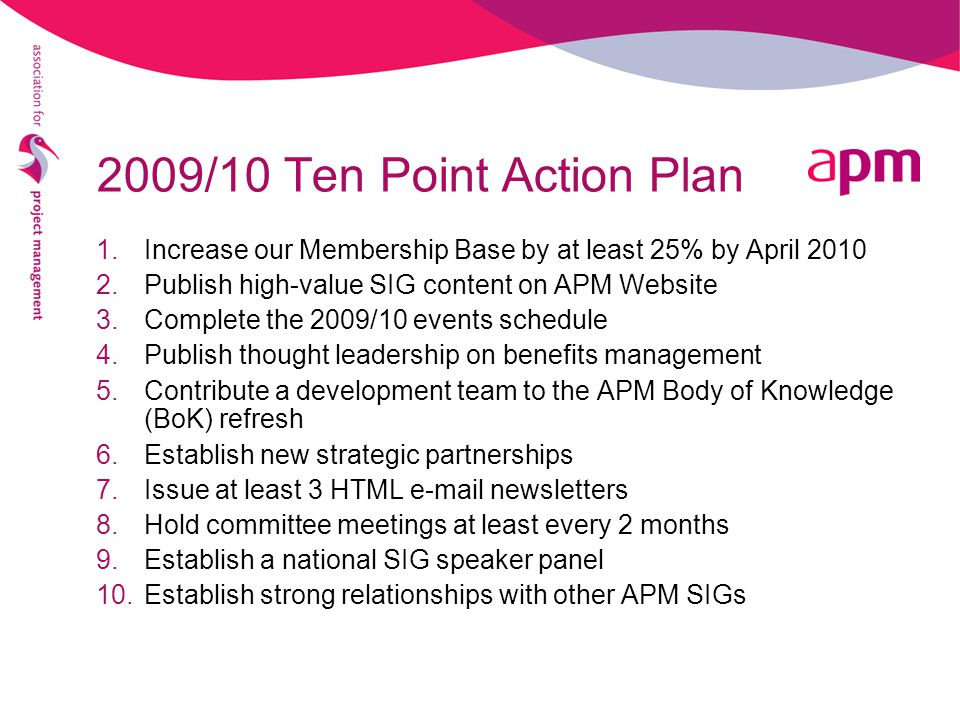 1.Increase our Membership Base by at least 25% by April 2010 2.Publish high-value SIG content on APM Website 3.Complete the 2009/10 events schedule 4.Publish thought leadership on benefits management 5.Contribute a development team to the APM Body of Knowledge (BoK) refresh 6.Establish new strategic partnerships 7.Issue at least 3 HTML e-mail newsletters 8.Hold committee meetings at least every 2 months 9.Establish a national SIG speaker panel 10.Establish strong relationships with other APM SIGs 2009/10 Ten Point Action Plan
