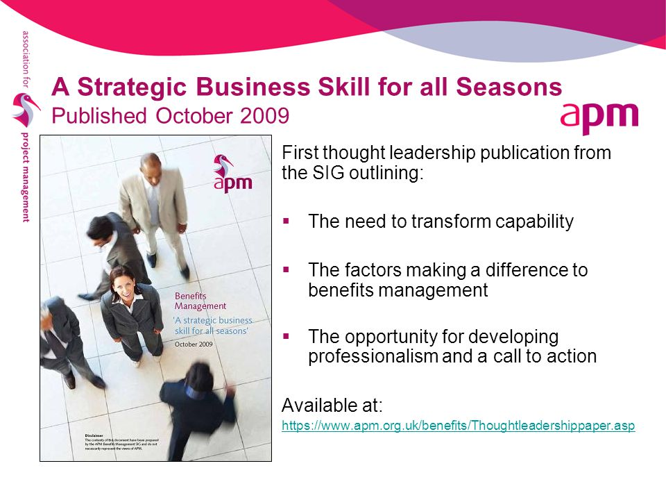 A Strategic Business Skill for all Seasons Published October 2009 First thought leadership publication from the SIG outlining:  The need to transform capability  The factors making a difference to benefits management  The opportunity for developing professionalism and a call to action Available at: https://www.apm.org.uk/benefits/Thoughtleadershippaper.asp