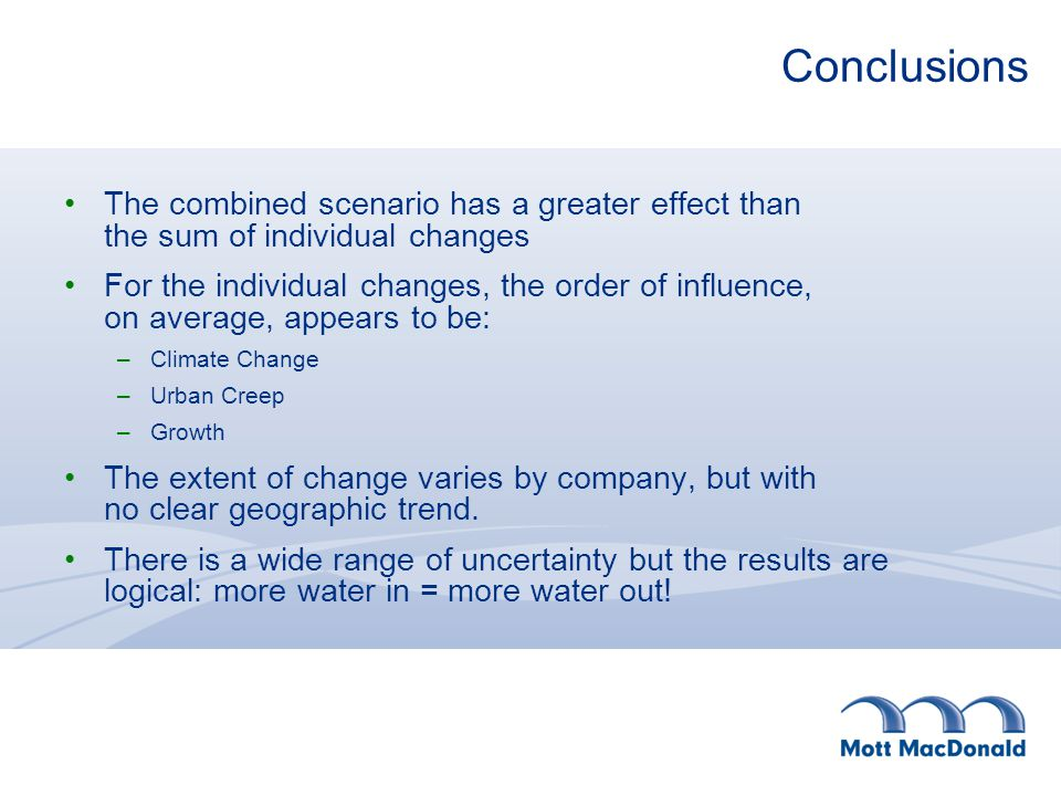 Conclusions The combined scenario has a greater effect than the sum of individual changes For the individual changes, the order of influence, on average, appears to be: –Climate Change –Urban Creep –Growth The extent of change varies by company, but with no clear geographic trend.