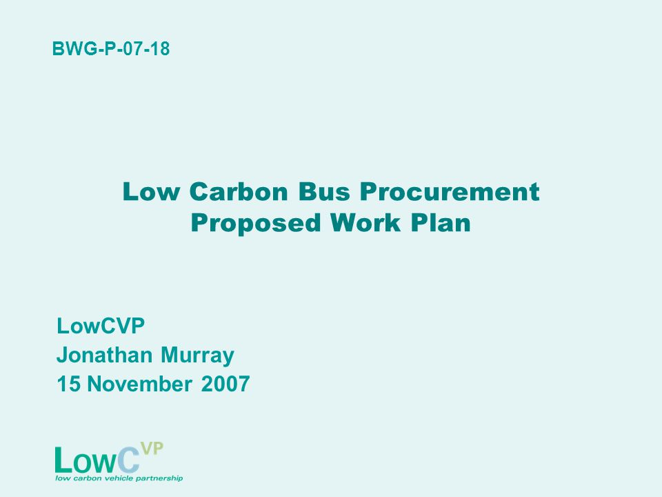Low Carbon Bus Procurement Proposed Work Plan LowCVP Jonathan Murray 15 November 2007 BWG-P-07-18