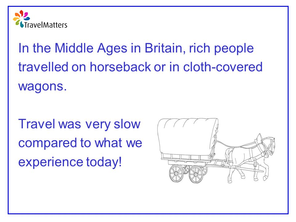 In the Middle Ages in Britain, rich people travelled on horseback or in cloth-covered wagons. Travel was very slow compared to what we experience toda