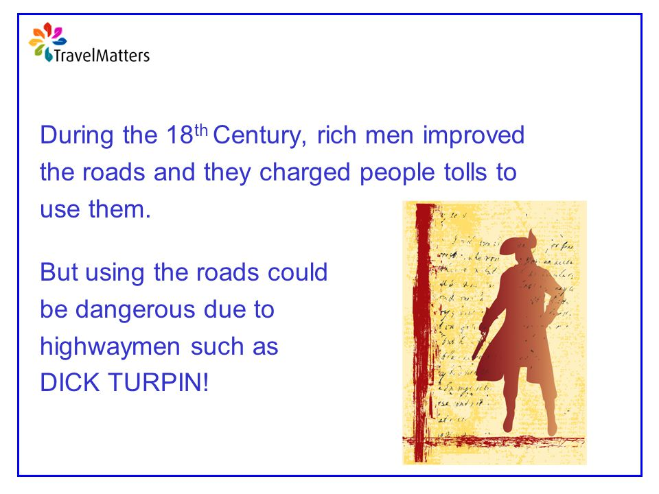 During the 18 th Century, rich men improved the roads and they charged people tolls to use them. But using the roads could be dangerous due to highway