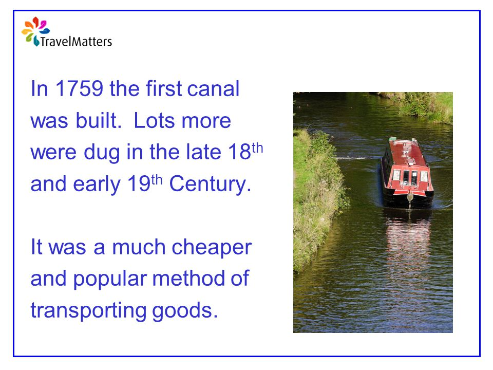 In 1759 the first canal was built. Lots more were dug in the late 18 th and early 19 th Century. It was a much cheaper and popular method of transport