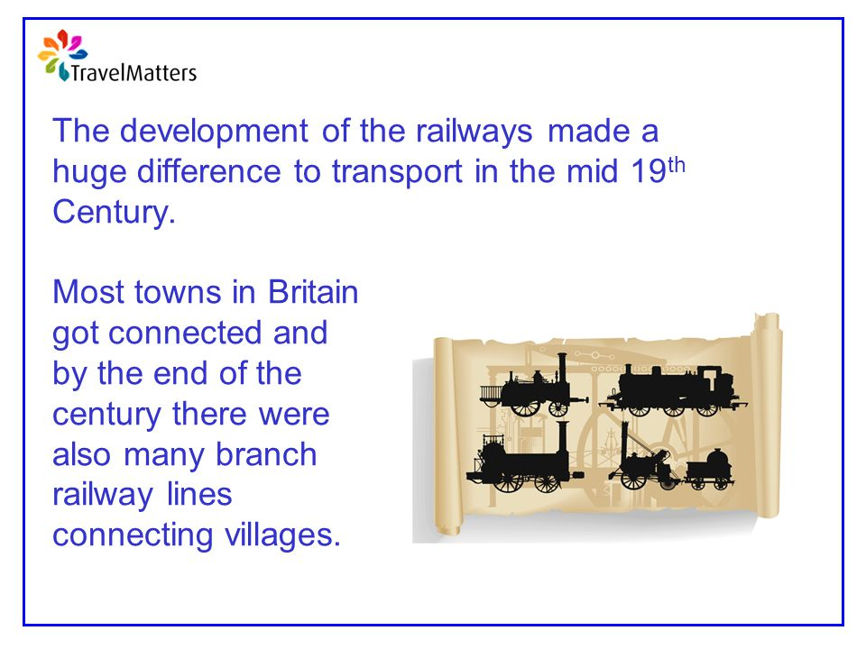 The development of the railways made a huge difference to transport in the mid 19 th Century. Most towns in Britain got connected and by the end of th