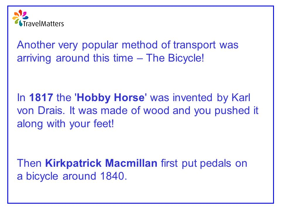 Another very popular method of transport was arriving around this time – The Bicycle! In 1817 the 'Hobby Horse' was invented by Karl von Drais. It was