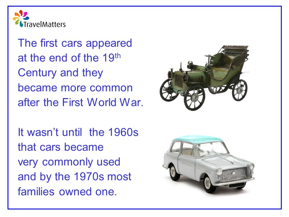 The first cars appeared at the end of the 19 th Century and they became more common after the First World War. It wasn't until the 1960s that cars bec
