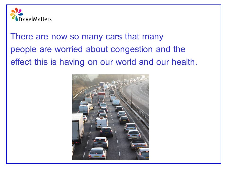There are now so many cars that many people are worried about congestion and the effect this is having on our world and our health.