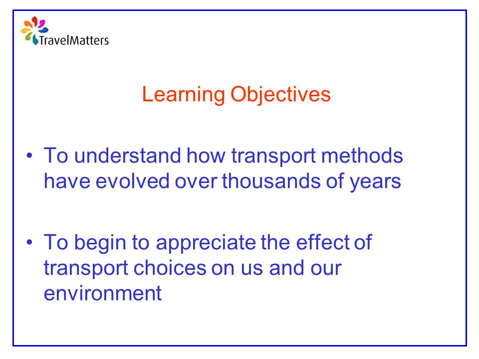 Learning Objectives To understand how transport methods have evolved over thousands of years To begin to appreciate the effect of transport choices on