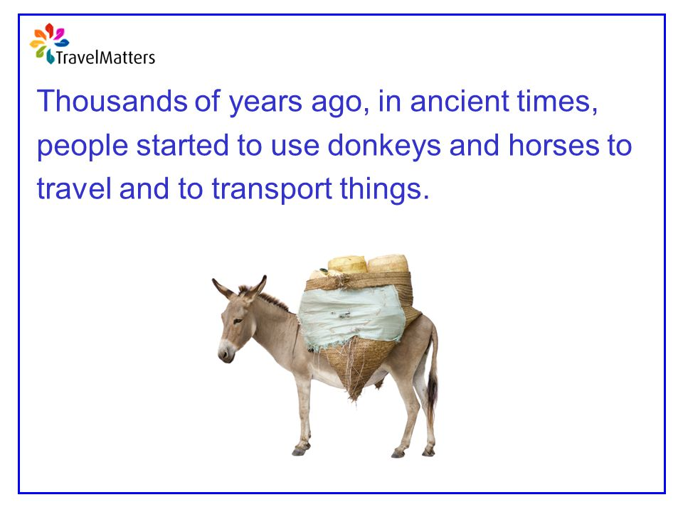 Thousands of years ago, in ancient times, people started to use donkeys and horses to travel and to transport things.