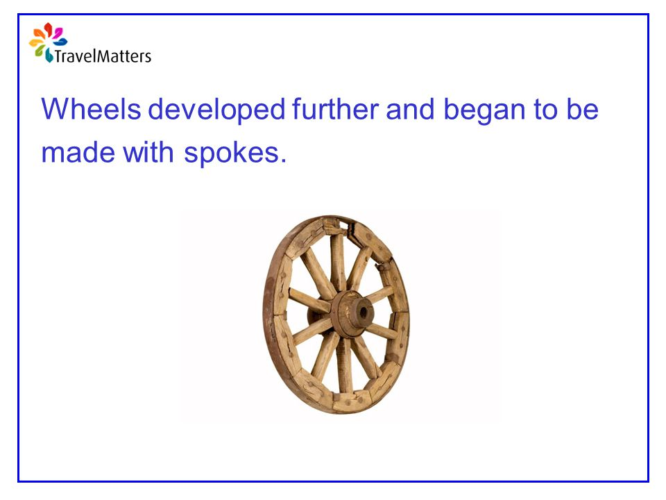 Wheels developed further and began to be made with spokes.