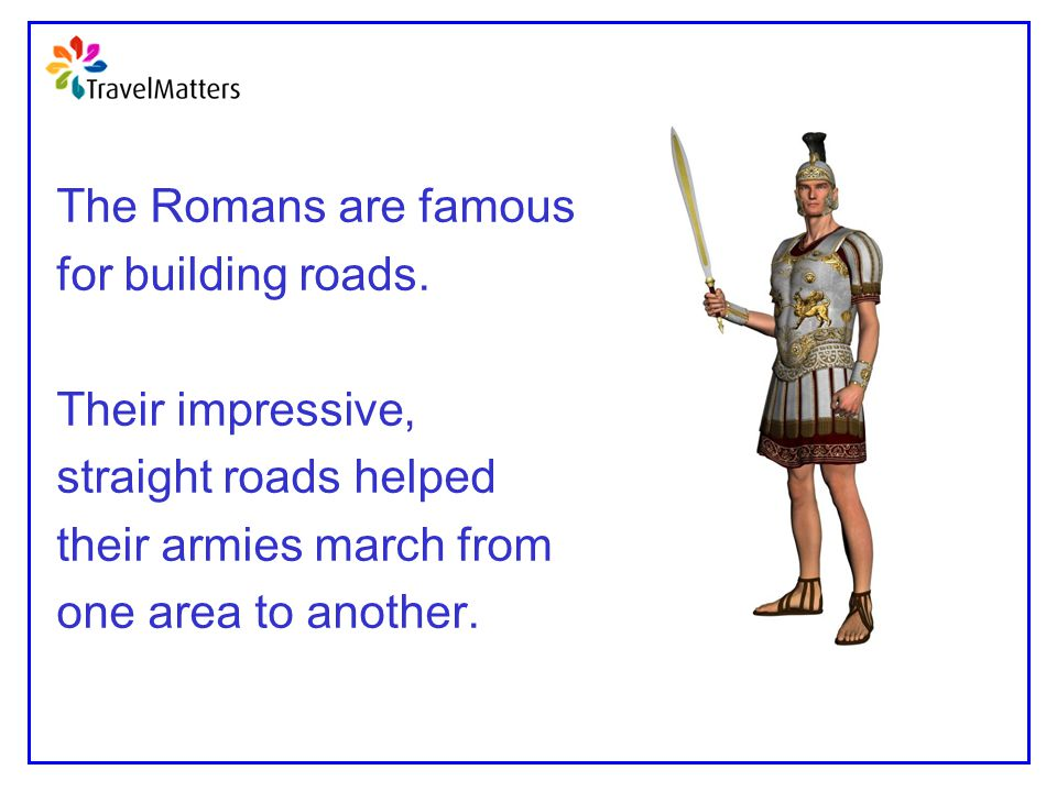 The Romans are famous for building roads. Their impressive, straight roads helped their armies march from one area to another.