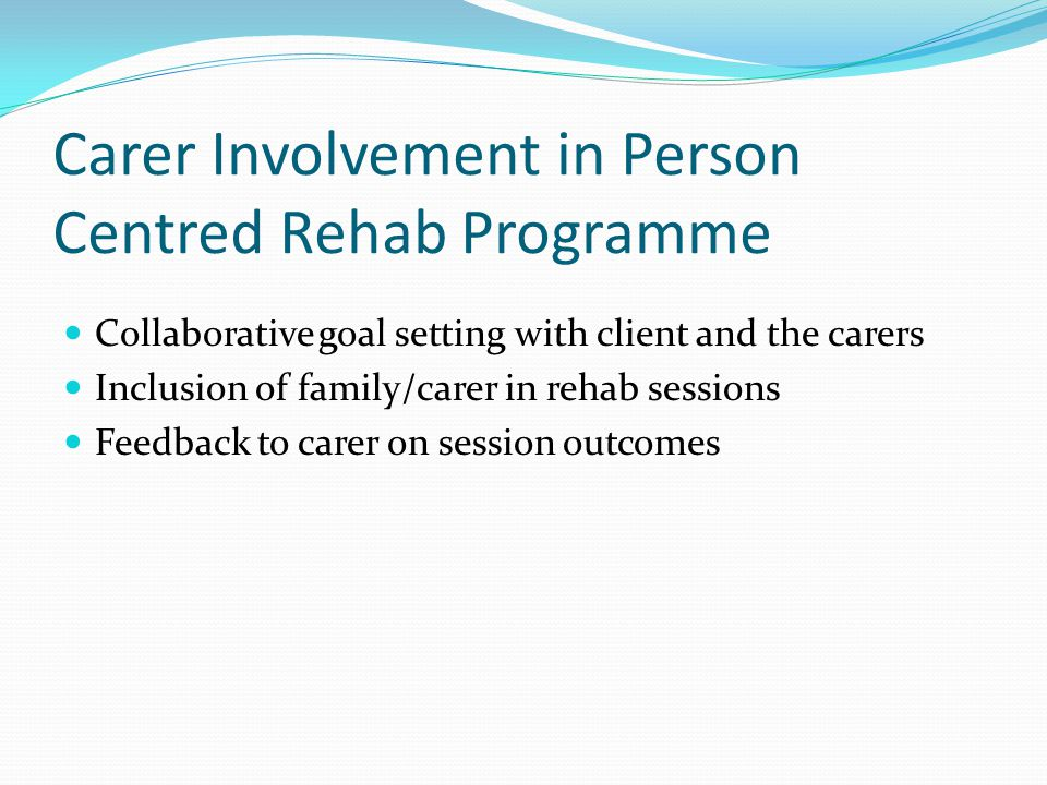 Carer Involvement in Person Centred Rehab Programme Collaborative goal setting with client and the carers Inclusion of family/carer in rehab sessions Feedback to carer on session outcomes