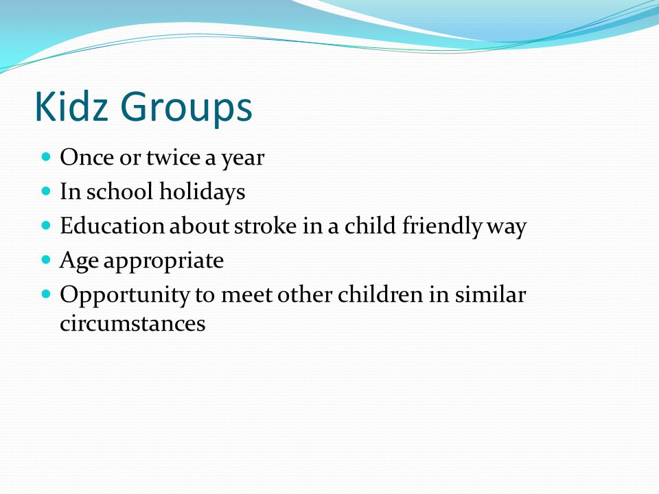 Kidz Groups Once or twice a year In school holidays Education about stroke in a child friendly way Age appropriate Opportunity to meet other children in similar circumstances
