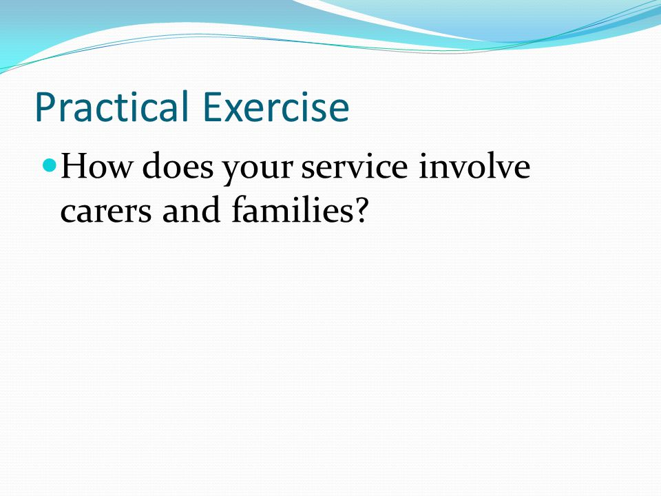Practical Exercise How does your service involve carers and families