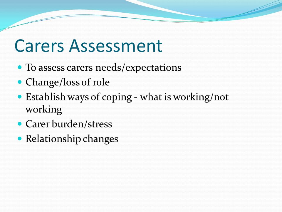 Carers Assessment To assess carers needs/expectations Change/loss of role Establish ways of coping - what is working/not working Carer burden/stress Relationship changes