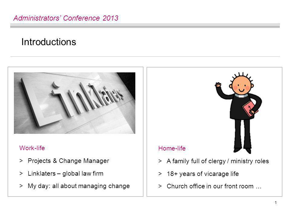 1 Administrators' Conference 2013 Introductions Work-life >Projects & Change Manager >Linklaters – global law firm >My day: all about managing change Home-life >A family full of clergy / ministry roles >18+ years of vicarage life >Church office in our front room …