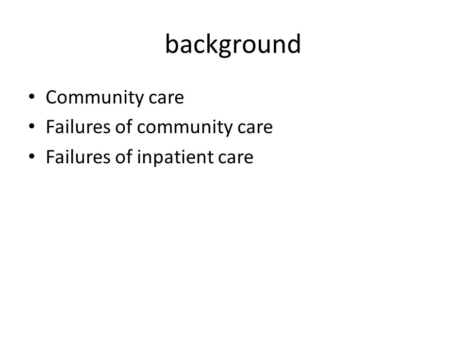 background Community care Failures of community care Failures of inpatient care