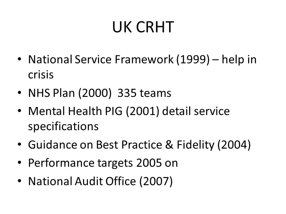 UK CRHT National Service Framework (1999) – help in crisis NHS Plan (2000) 335 teams Mental Health PIG (2001) detail service specifications Guidance on Best Practice & Fidelity (2004) Performance targets 2005 on National Audit Office (2007)