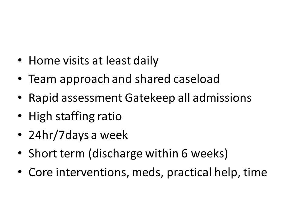 Home visits at least daily Team approach and shared caseload Rapid assessment Gatekeep all admissions High staffing ratio 24hr/7days a week Short term (discharge within 6 weeks) Core interventions, meds, practical help, time