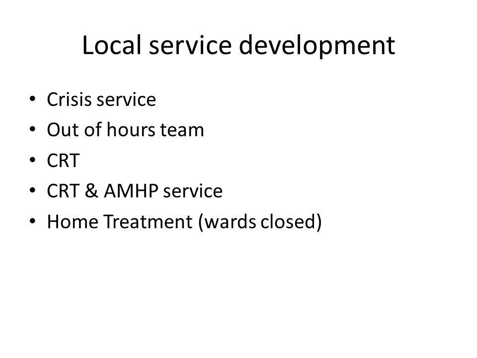 Local service development Crisis service Out of hours team CRT CRT & AMHP service Home Treatment (wards closed)