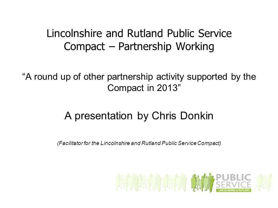 Lincolnshire and Rutland Public Service Compact – Partnership Working A round up of other partnership activity supported by the Compact in 2013 A presentation by Chris Donkin (Facilitator for the Lincolnshire and Rutland Public Service Compact)
