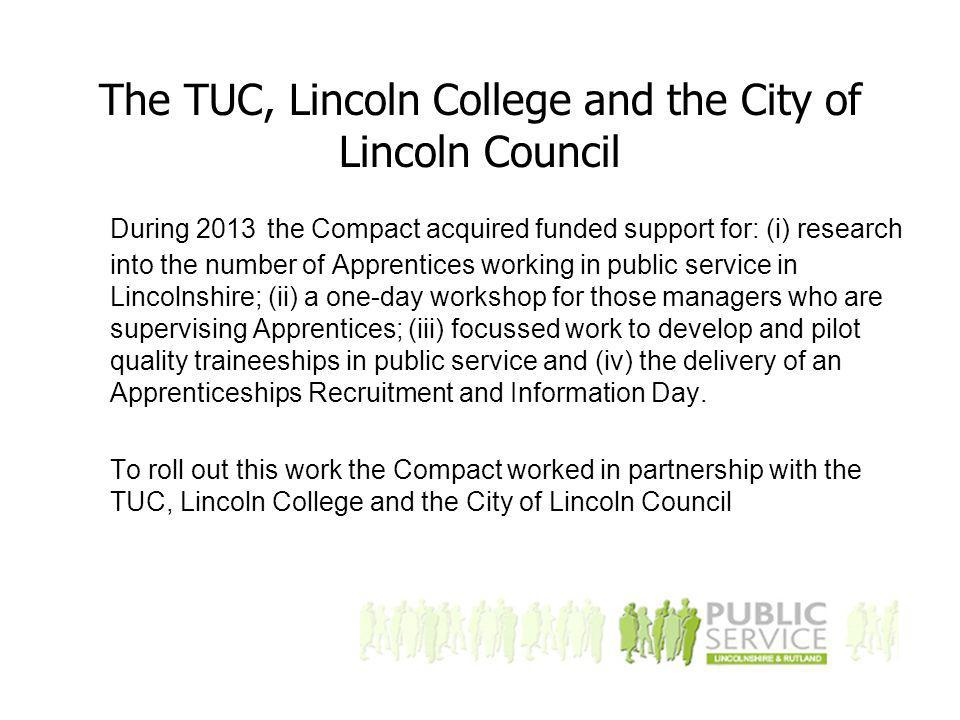 The TUC, Lincoln College and the City of Lincoln Council During 2013 the Compact acquired funded support for: (i) research into the number of Apprentices working in public service in Lincolnshire; (ii) a one-day workshop for those managers who are supervising Apprentices; (iii) focussed work to develop and pilot quality traineeships in public service and (iv) the delivery of an Apprenticeships Recruitment and Information Day.