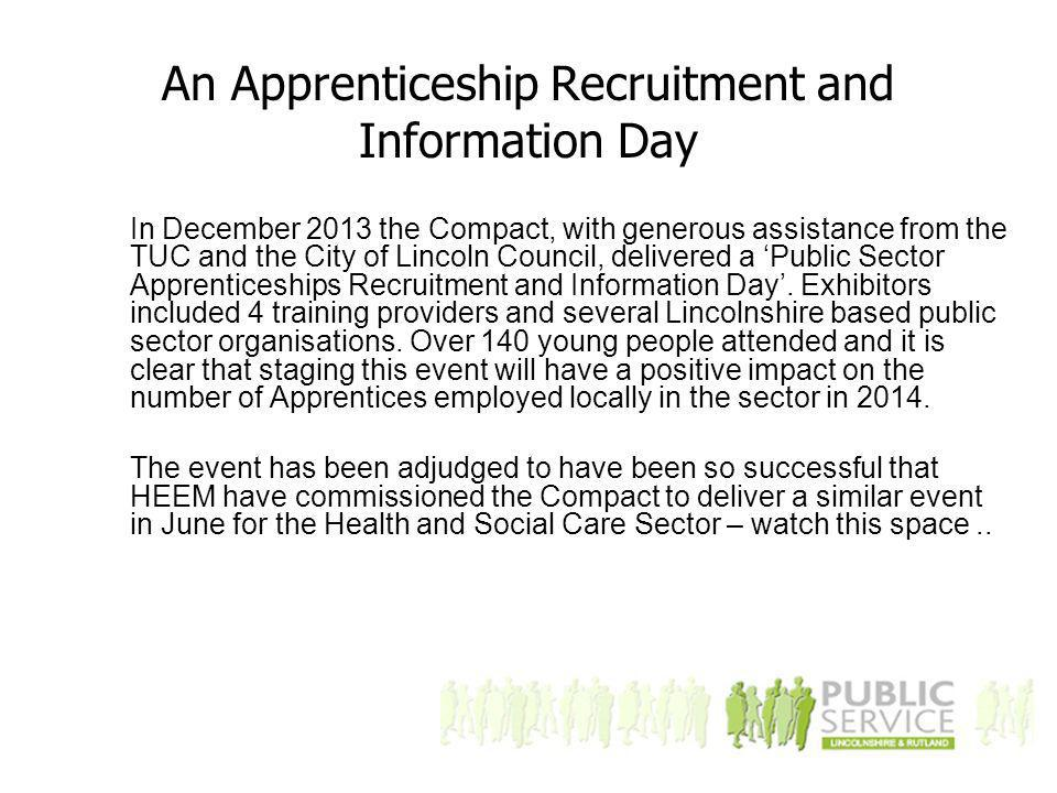 An Apprenticeship Recruitment and Information Day In December 2013 the Compact, with generous assistance from the TUC and the City of Lincoln Council, delivered a 'Public Sector Apprenticeships Recruitment and Information Day'.