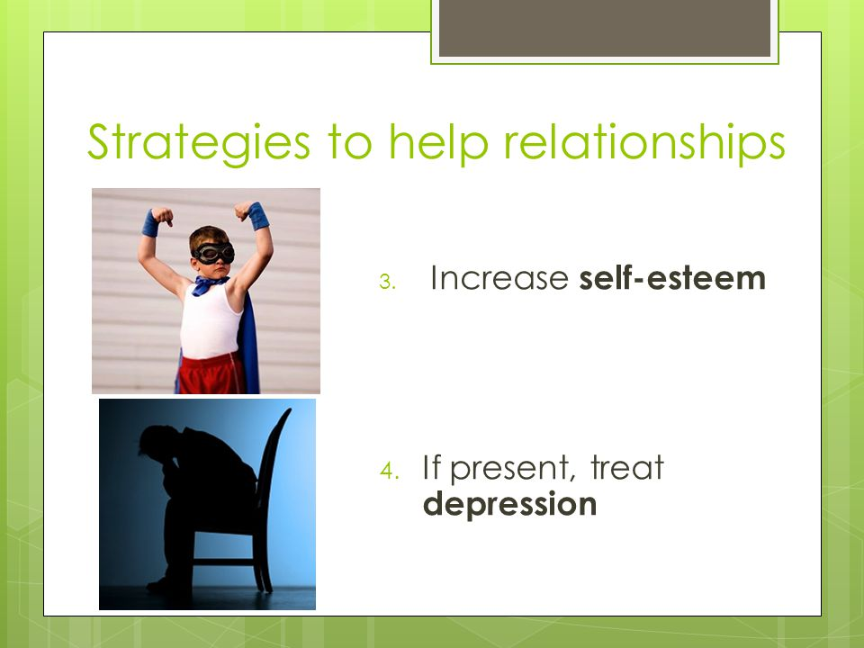 Strategies to help relationships 3. Increase self-esteem 4. If present, treat depression