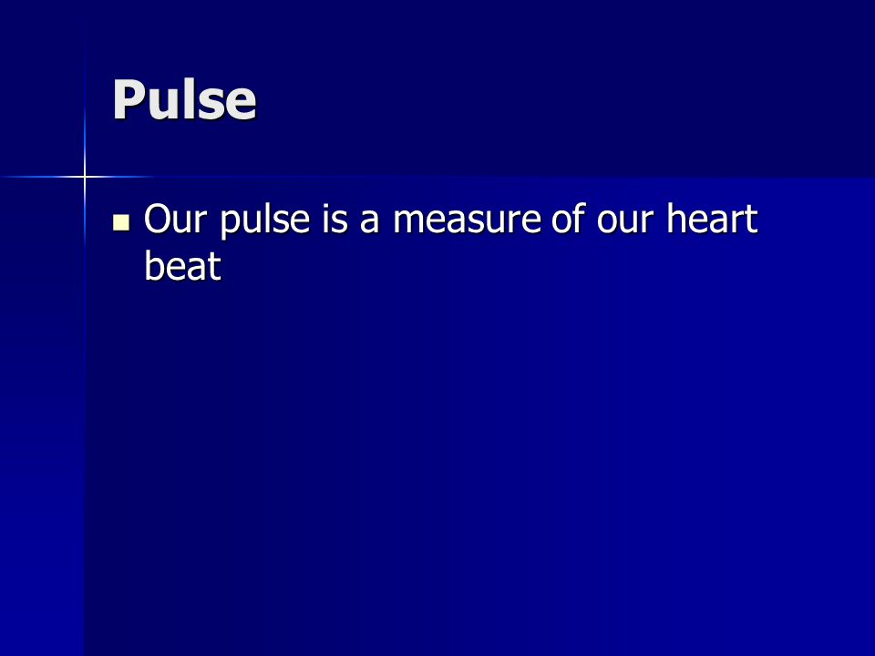Pulse Our pulse is a measure of our heart beat Our pulse is a measure of our heart beat