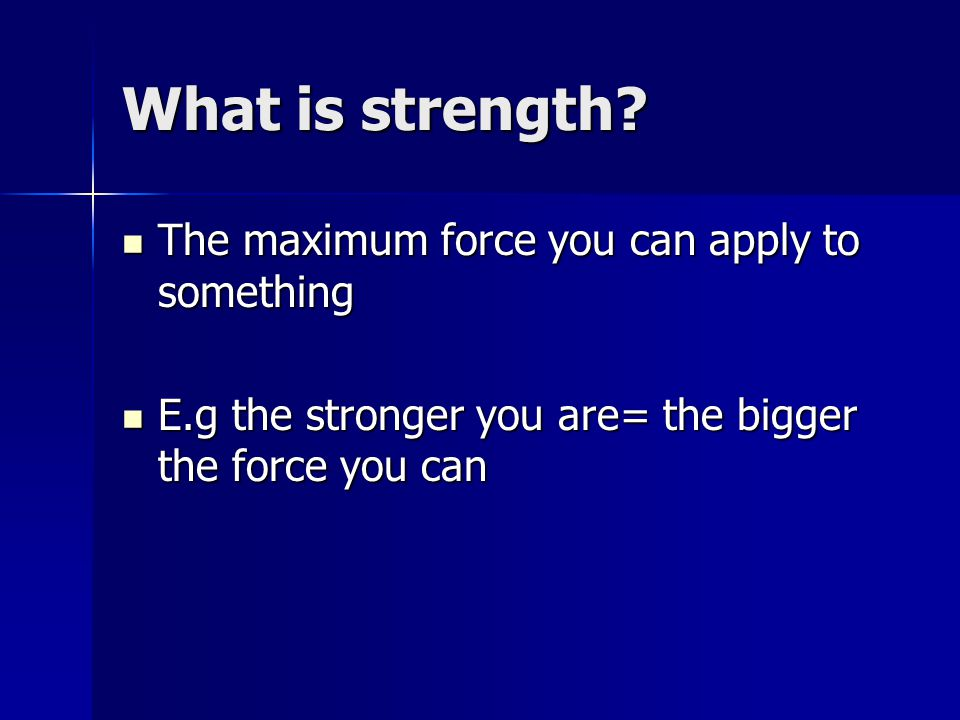 What is strength? The maximum force you can apply to something The maximum force you can apply to something E.g the stronger you are= the bigger the f