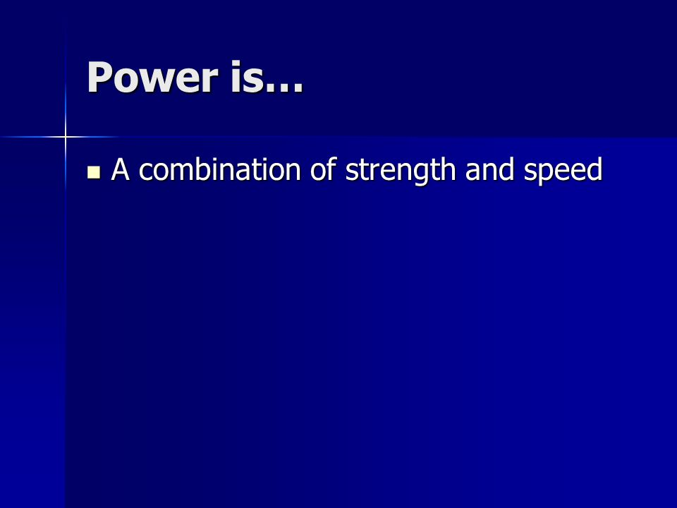 Power is… A combination of strength and speed A combination of strength and speed