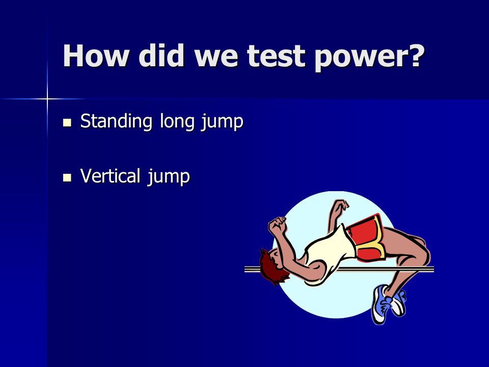 How did we test power? Standing long jump Standing long jump Vertical jump Vertical jump